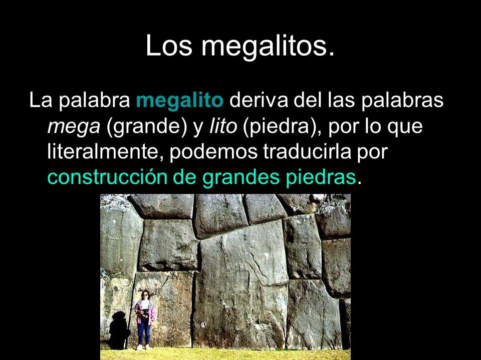 Los megalitos. La palabra megalito deriva del las palabras mega (grande) y lito (piedra), por lo que literalmente, podemos traducirla por construcción