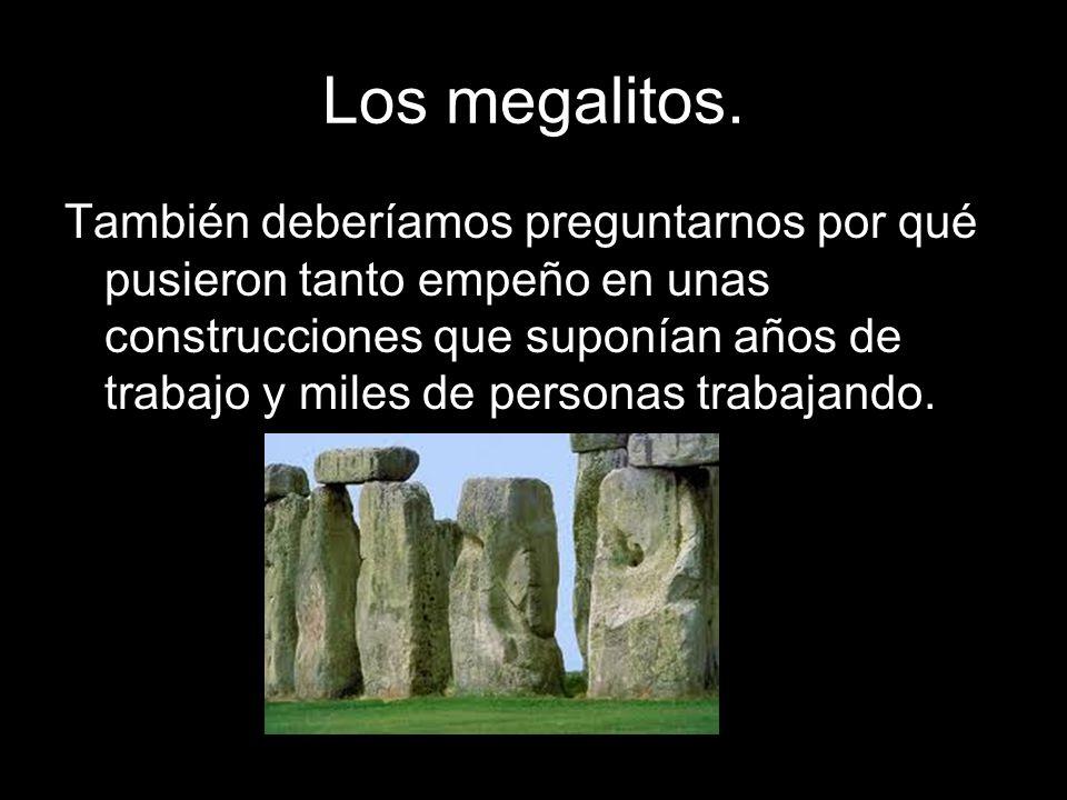 Los megalitos. También deberíamos preguntarnos por qué pusieron tanto empeño en unas construcciones que suponían años de trabajo y miles de personas t