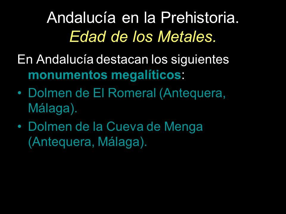 Andalucía en la Prehistoria. Edad de los Metales. En Andalucía destacan los siguientes monumentos megalíticos: Dolmen de El Romeral (Antequera, Málaga