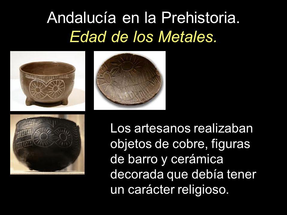 Andalucía en la Prehistoria. Edad de los Metales. Los artesanos realizaban objetos de cobre, figuras de barro y cerámica decorada que debía tener un c