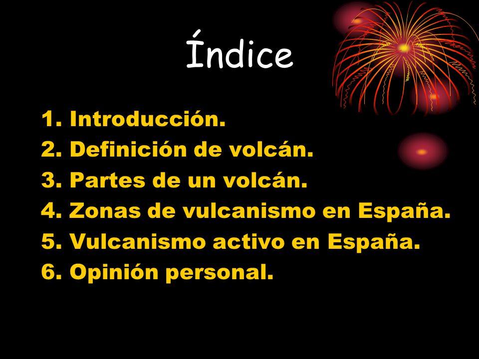 Índice 1. Introducción. 2. Definición de volcán. 3. Partes de un volcán. 4. Zonas de vulcanismo en España. 5. Vulcanismo activo en España. 6. Opinión