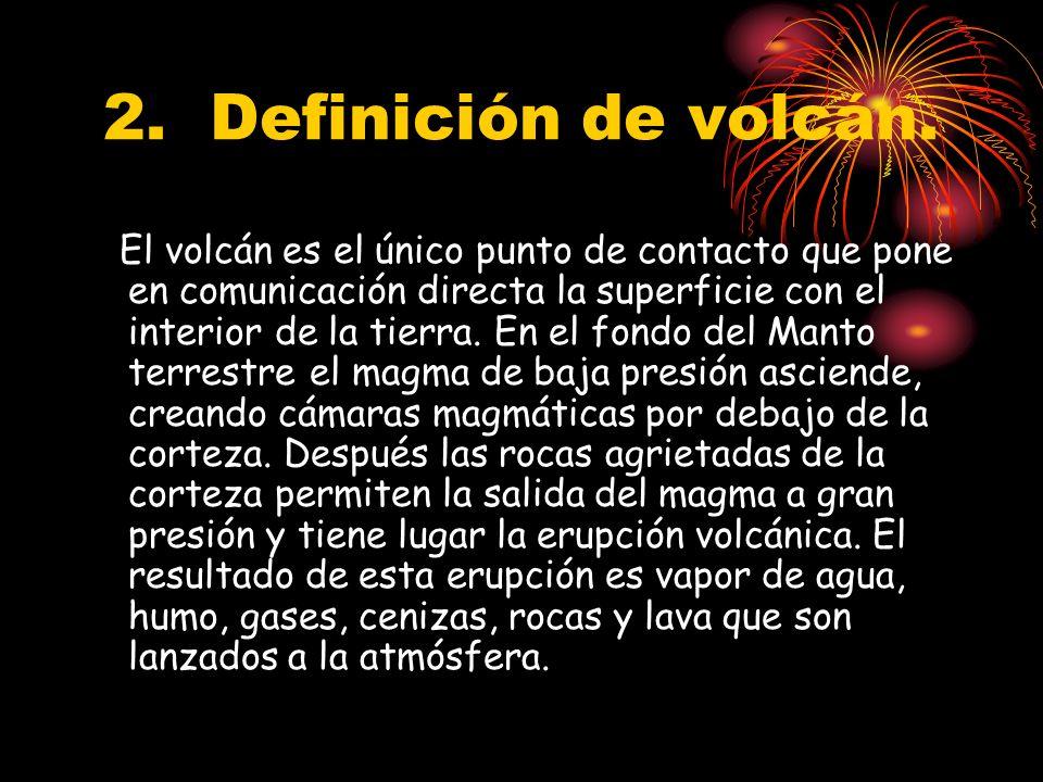 2. Definición de volcán. El volcán es el único punto de contacto que pone en comunicación directa la superficie con el interior de la tierra. En el fo