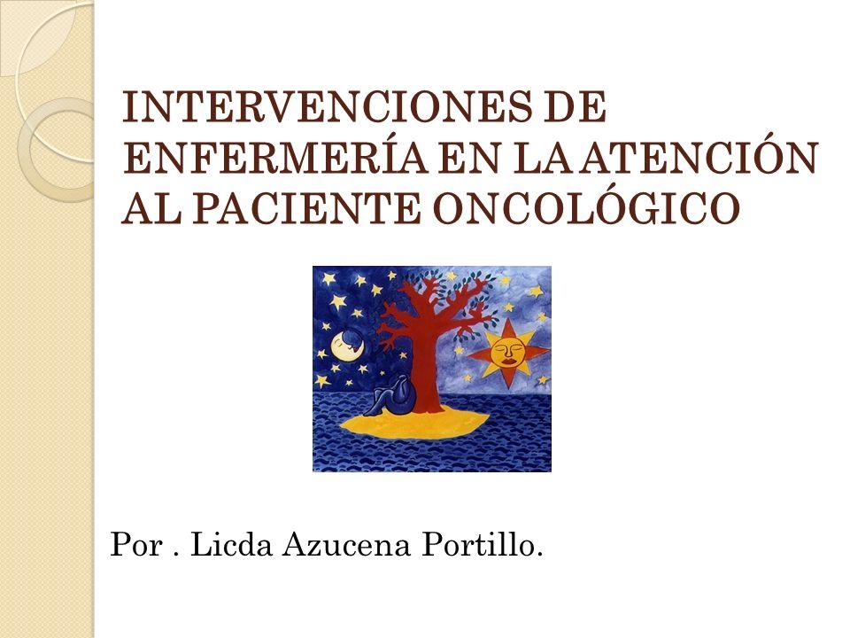 INTERVENCIONES DE ENFERMERÍA EN LA ATENCIÓN AL PACIENTE ONCOLÓGICO Por. Licda Azucena Portillo.