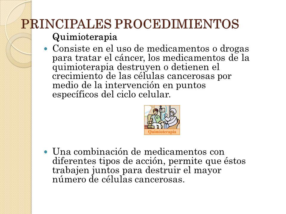 PRINCIPALES PROCEDIMIENTOS Quimioterapia Consiste en el uso de medicamentos o drogas para tratar el cáncer, los medicamentos de la quimioterapia destr