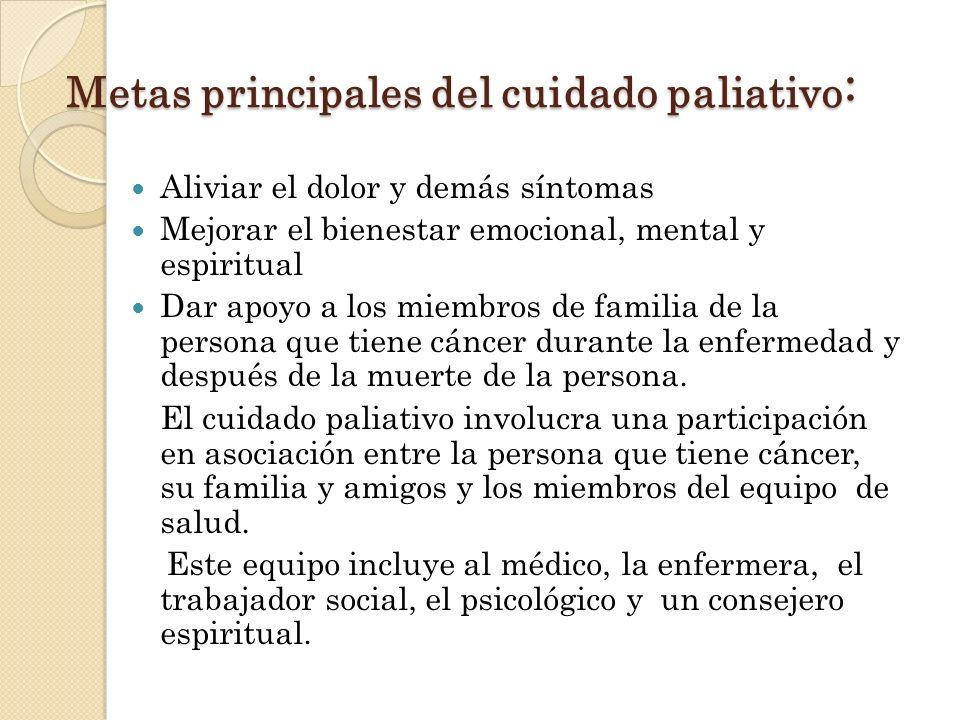 Metas principales del cuidado paliativo : Aliviar el dolor y demás síntomas Mejorar el bienestar emocional, mental y espiritual Dar apoyo a los miembr