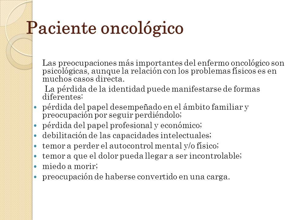 Paciente oncológico Las preocupaciones más importantes del enfermo oncológico son psicológicas, aunque la relación con los problemas físicos es en muc