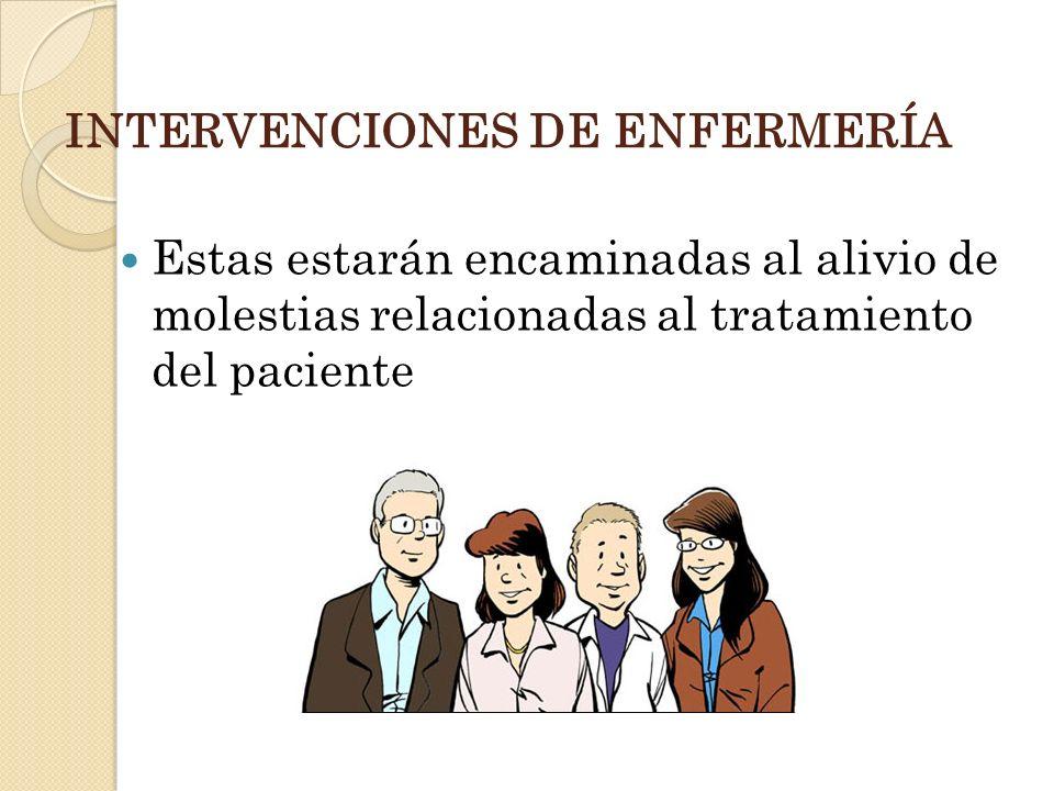 INTERVENCIONES DE ENFERMERÍA Estas estarán encaminadas al alivio de molestias relacionadas al tratamiento del paciente
