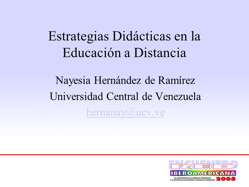 Estrategias Didácticas en la Educación a Distancia Nayesia Hernández de Ramírez Universidad Central de Venezuela hernanay@ucv.ve