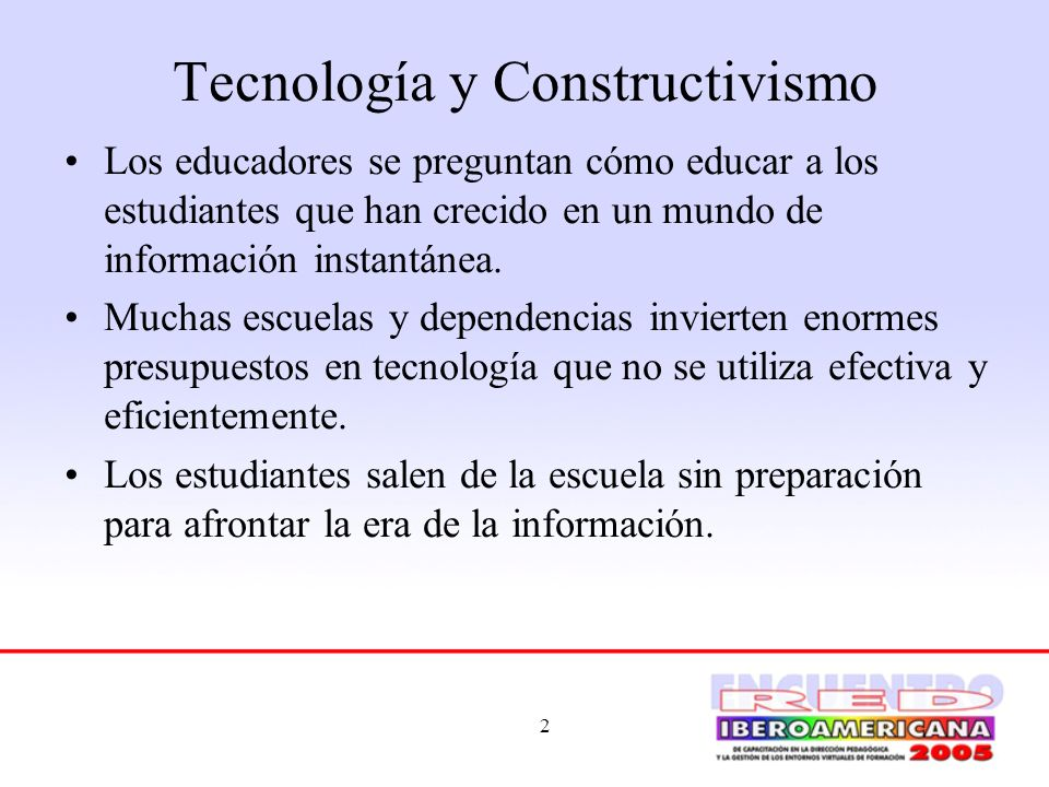 2 Tecnología y Constructivismo Los educadores se preguntan cómo educar a los estudiantes que han crecido en un mundo de información instantánea. Mucha
