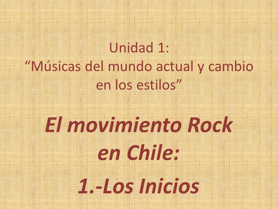 Unidad 1: Músicas del mundo actual y cambio en los estilos El movimiento Rock en Chile: 1.-Los Inicios