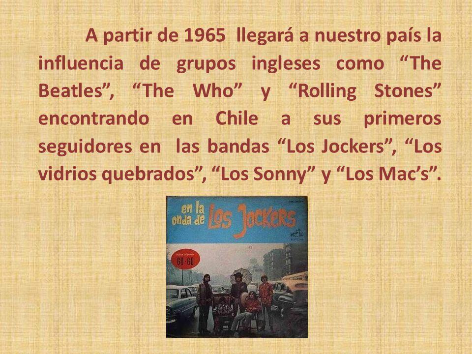 A partir de 1965 llegará a nuestro país la influencia de grupos ingleses como The Beatles, The Who y Rolling Stones encontrando en Chile a sus primero
