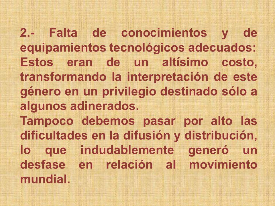 2.- Falta de conocimientos y de equipamientos tecnológicos adecuados: Estos eran de un altísimo costo, transformando la interpretación de este género