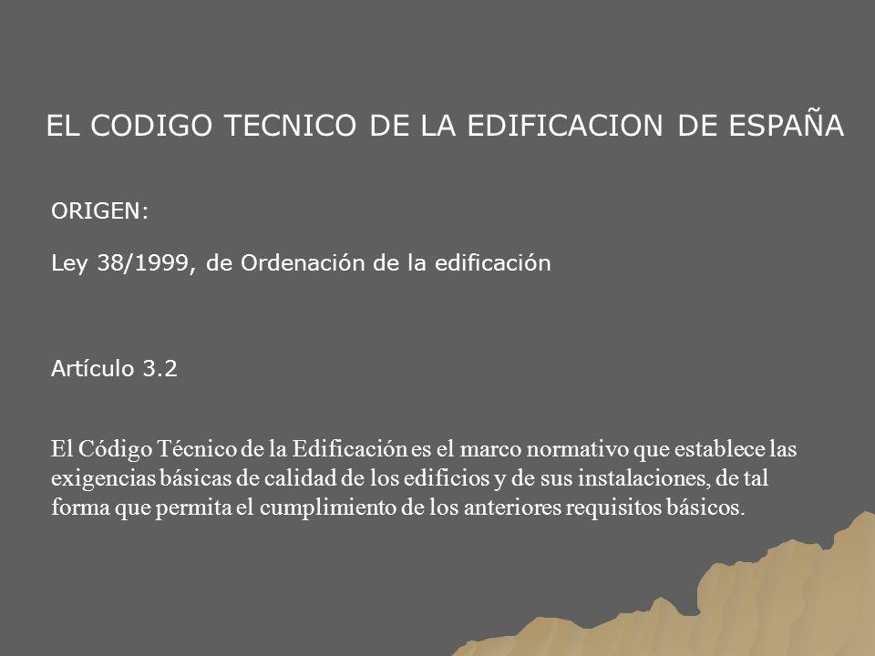 EL CODIGO TECNICO DE LA EDIFICACION DE ESPAÑA ORIGEN: Ley 38/1999, de Ordenación de la edificación Artículo 3.2 El Código Técnico de la Edificación es