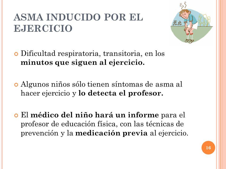 16 ASMA INDUCIDO POR EL EJERCICIO Dificultad respiratoria, transitoria, en los minutos que siguen al ejercicio. Algunos niños sólo tienen síntomas de