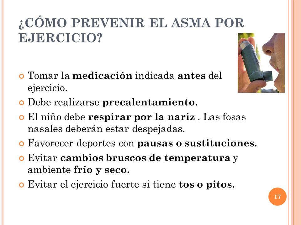 17 ¿CÓMO PREVENIR EL ASMA POR EJERCICIO? Tomar la medicación indicada antes del ejercicio. Debe realizarse precalentamiento. El niño debe respirar por