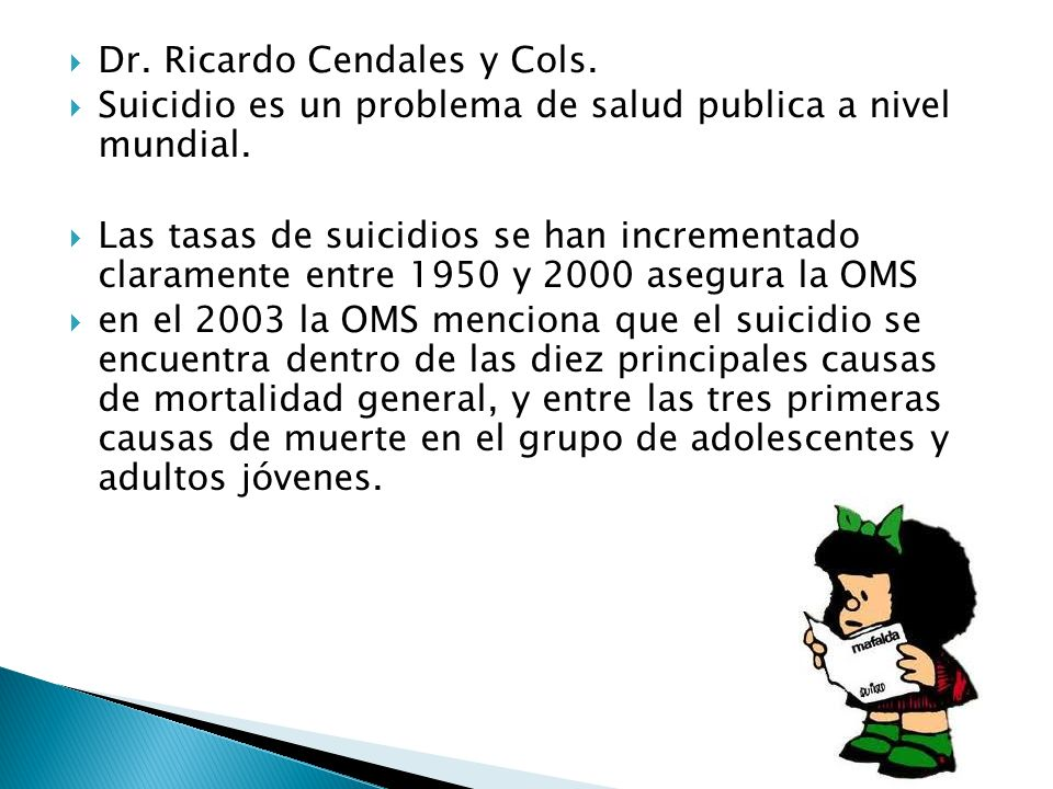 Dr. Ricardo Cendales y Cols. Suicidio es un problema de salud publica a nivel mundial. Las tasas de suicidios se han incrementado claramente entre 195