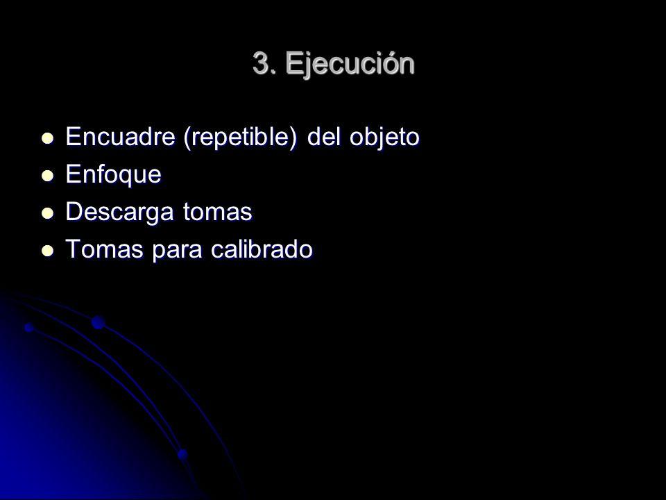 3. Ejecución Encuadre (repetible) del objeto Encuadre (repetible) del objeto Enfoque Enfoque Descarga tomas Descarga tomas Tomas para calibrado Tomas