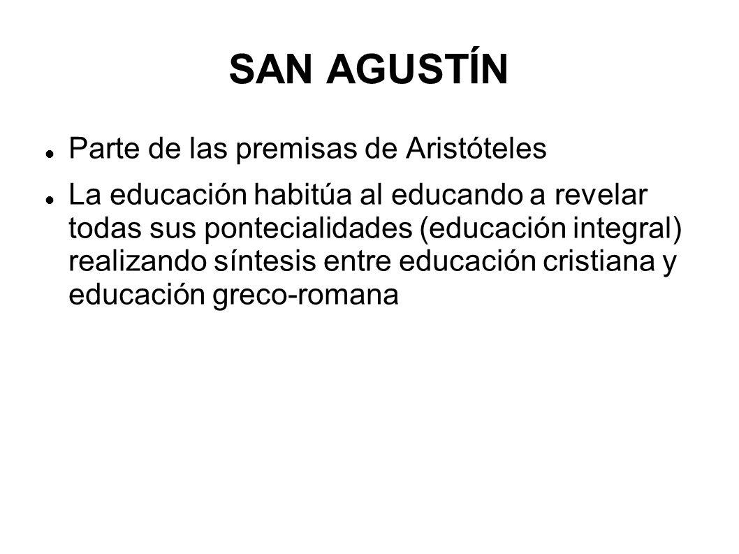 SAN AGUSTÍN Parte de las premisas de Aristóteles La educación habitúa al educando a revelar todas sus pontecialidades (educación integral) realizando
