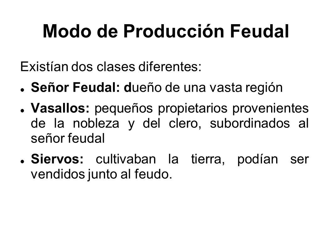 Modo de Producción Feudal Existían dos clases diferentes: Señor Feudal: dueño de una vasta región Vasallos: pequeños propietarios provenientes de la n