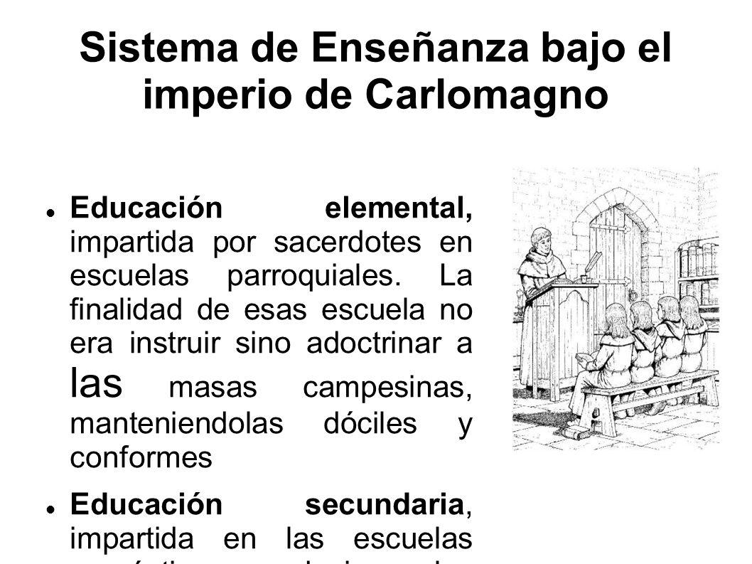 Sistema de Enseñanza bajo el imperio de Carlomagno Educación elemental, impartida por sacerdotes en escuelas parroquiales. La finalidad de esas escuel