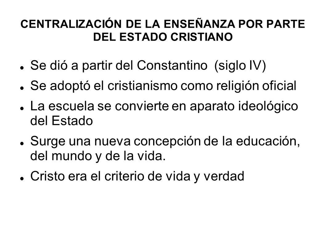 CENTRALIZACIÓN DE LA ENSEÑANZA POR PARTE DEL ESTADO CRISTIANO Se dió a partir del Constantino (siglo IV) Se adoptó el cristianismo como religión ofici