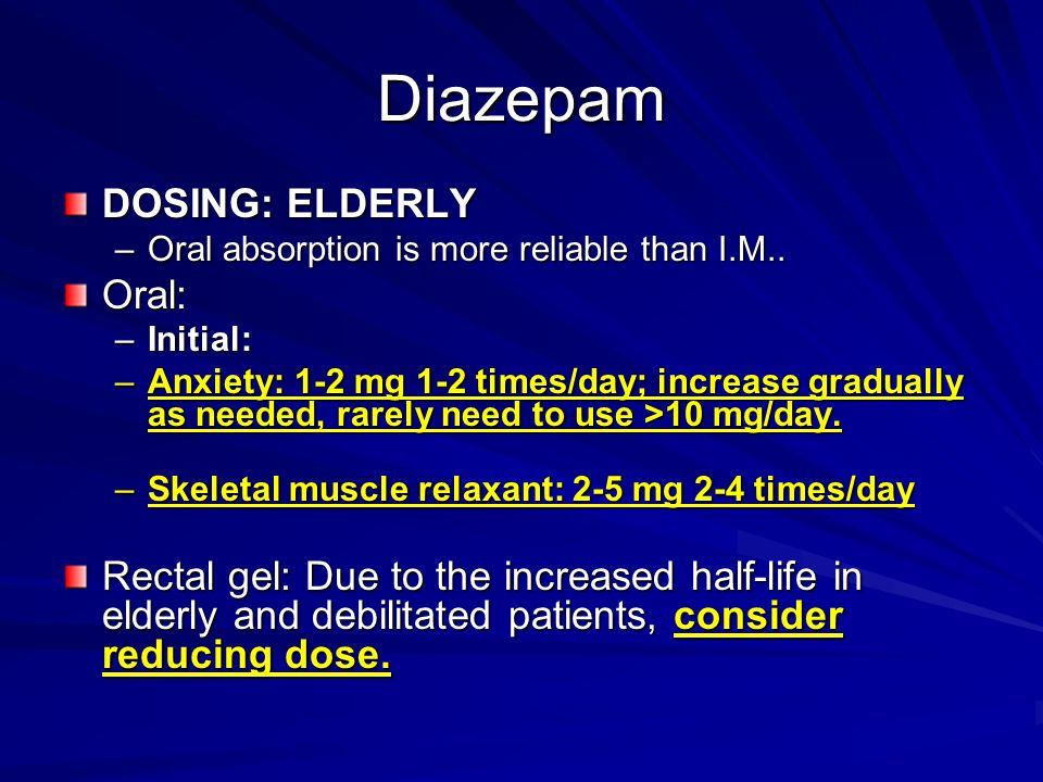 Diazepam DOSING: ELDERLY –Oral absorption is more reliable than I.M.. Oral: –Initial: –Anxiety: 1-2 mg 1-2 times/day; increase gradually as needed, ra