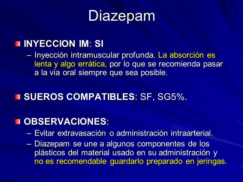Diazepam INYECCION IM: SI –Inyección intramuscular profunda. La absorción es lenta y algo errática, por lo que se recomienda pasar a la vía oral siemp