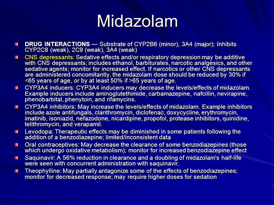 Midazolam DRUG INTERACTIONS Substrate of CYP2B6 (minor), 3A4 (major); Inhibits CYP2C8 (weak), 2C9 (weak), 3A4 (weak) CNS depressants: Sedative effects
