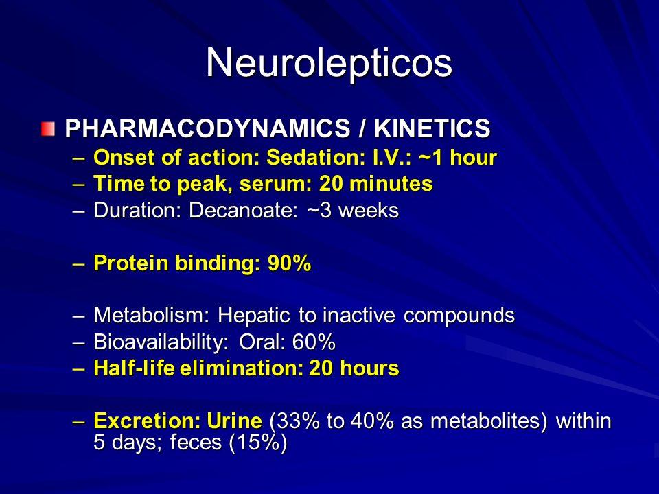 Neurolepticos PHARMACODYNAMICS / KINETICS –Onset of action: Sedation: I.V.: ~1 hour –Time to peak, serum: 20 minutes –Duration: Decanoate: ~3 weeks –P