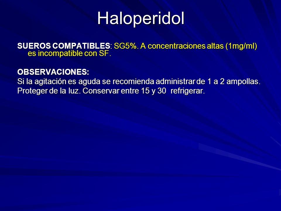 Haloperidol SUEROS COMPATIBLES: SG5%. A concentraciones altas (1mg/ml) es incompatible con SF. OBSERVACIONES: Si la agitación es aguda se recomienda a