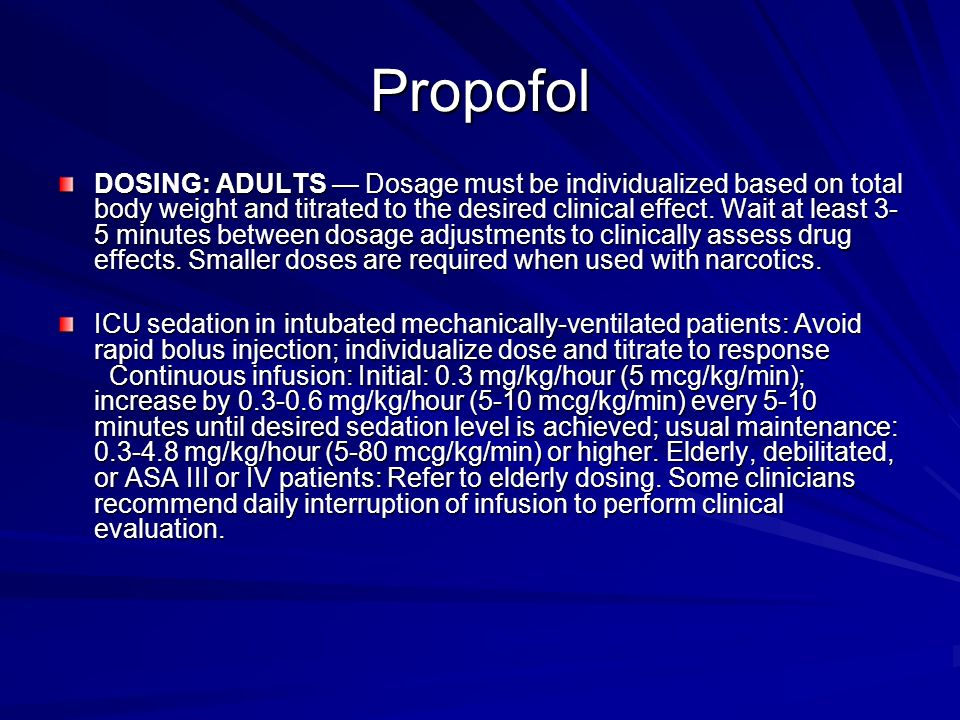 Propofol DOSING: ADULTS Dosage must be individualized based on total body weight and titrated to the desired clinical effect. Wait at least 3- 5 minut