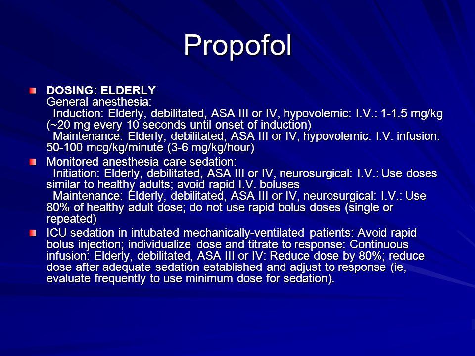 Propofol DOSING: ELDERLY General anesthesia: Induction: Elderly, debilitated, ASA III or IV, hypovolemic: I.V.: 1-1.5 mg/kg (~20 mg every 10 seconds u