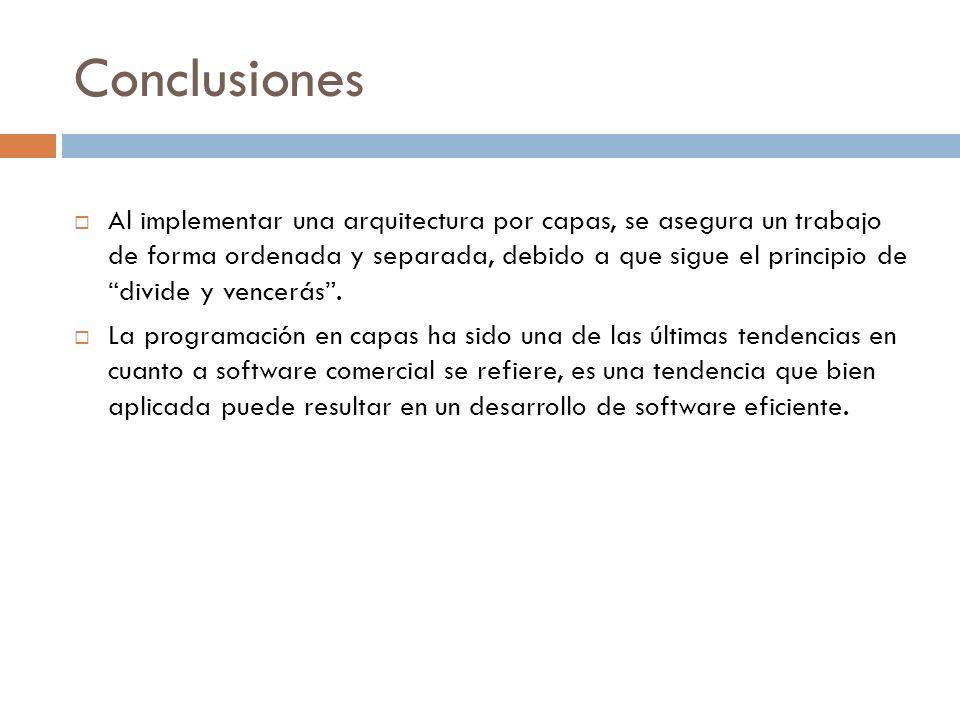 Conclusiones Al implementar una arquitectura por capas, se asegura un trabajo de forma ordenada y separada, debido a que sigue el principio de divide
