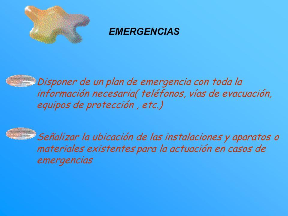 EMERGENCIAS Disponer de un plan de emergencia con toda la información necesaria( teléfonos, vías de evacuación, equipos de protección, etc.) Señalizar