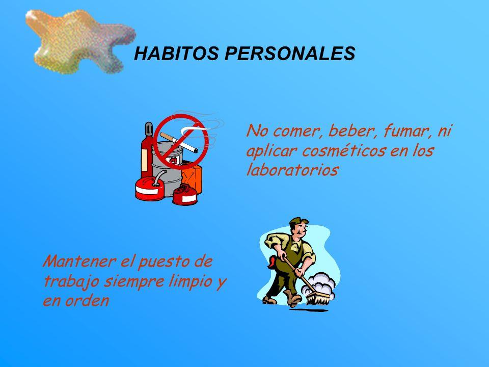 HABITOS PERSONALES No comer, beber, fumar, ni aplicar cosméticos en los laboratorios Mantener el puesto de trabajo siempre limpio y en orden