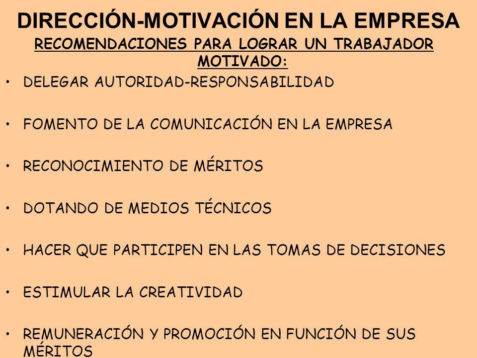DIRECCIÓN-MOTIVACIÓN EN LA EMPRESA RECOMENDACIONES PARA LOGRAR UN TRABAJADOR MOTIVADO: DELEGAR AUTORIDAD-RESPONSABILIDAD FOMENTO DE LA COMUNICACIÓN EN
