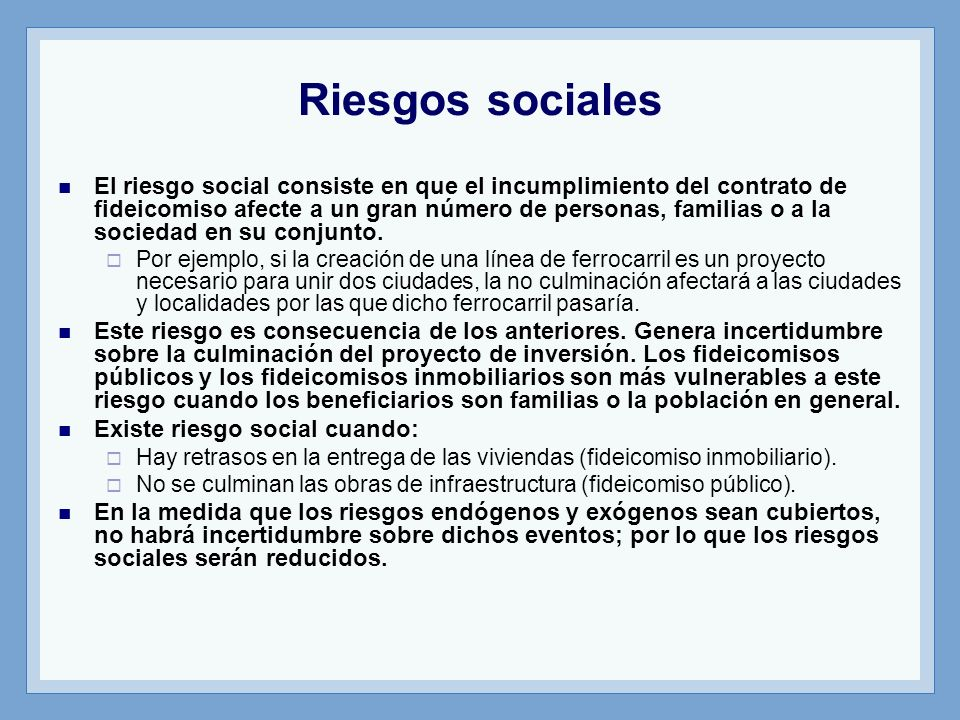 Riesgos sociales El riesgo social consiste en que el incumplimiento del contrato de fideicomiso afecte a un gran número de personas, familias o a la s