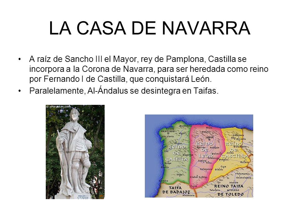 LA CASA DE NAVARRA A raíz de Sancho III el Mayor, rey de Pamplona, Castilla se incorpora a la Corona de Navarra, para ser heredada como reino por Fernando I de Castilla, que conquistará León.