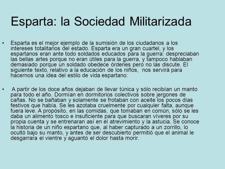 Esparta: la Sociedad Militarizada Esparta es el mejor ejemplo de la sumisión de los ciudadanos a los intereses totalitarios del estado. Esparta era un