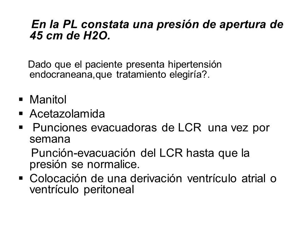 En la PL constata una presión de apertura de 45 cm de H2O. Dado que el paciente presenta hipertensión endocraneana,que tratamiento elegiría?. Manitol