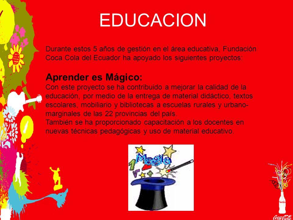 EDUCACION Durante estos 5 años de gestión en el área educativa, Fundación Coca Cola del Ecuador ha apoyado los siguientes proyectos: Aprender es Mágico: Con este proyecto se ha contribuido a mejorar la calidad de la educación, por medio de la entrega de material didáctico, textos escolares, mobiliario y bibliotecas a escuelas rurales y urbano- marginales de las 22 provincias del país.