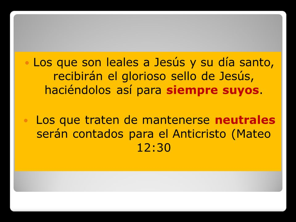 Los que son leales a Jesús y su día santo, recibirán el glorioso sello de Jesús, haciéndolos así para siempre suyos. Los que traten de mantenerse neut