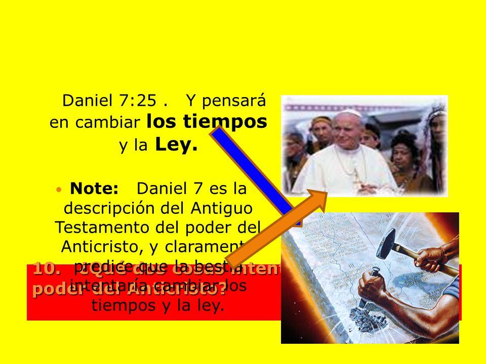 10. ¿Qué dos cosas intenta cambiar el poder del Anticristo? Daniel 7:25. Y pensará en cambiar los tiempos y la Ley. Note: Daniel 7 es la descripción d