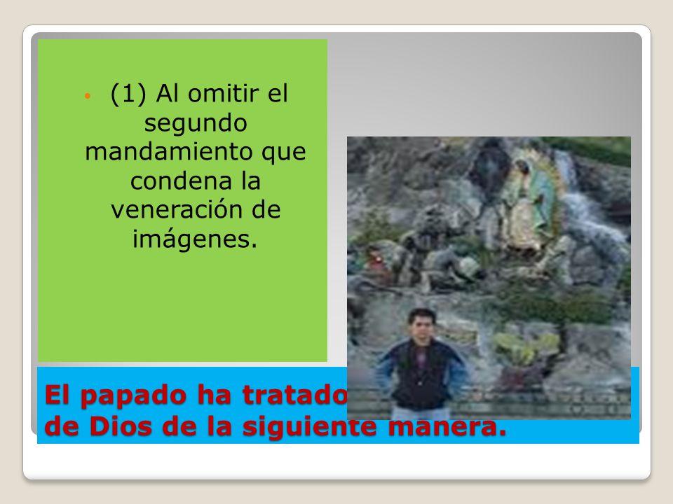 El papado ha tratado de cambiar la ley de Dios de la siguiente manera. (1) Al omitir el segundo mandamiento que condena la veneración de imágenes.
