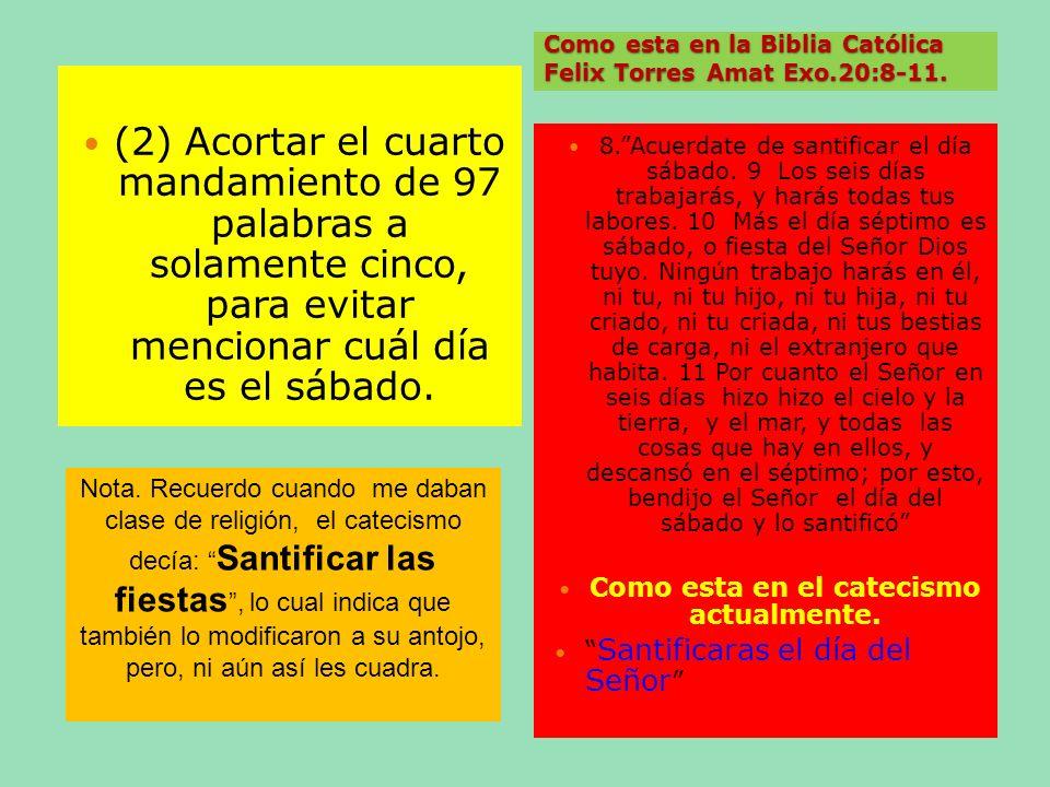 Como esta en la Biblia Católica Felix Torres Amat Exo.20:8-11. (2) Acortar el cuarto mandamiento de 97 palabras a solamente cinco, para evitar mencion