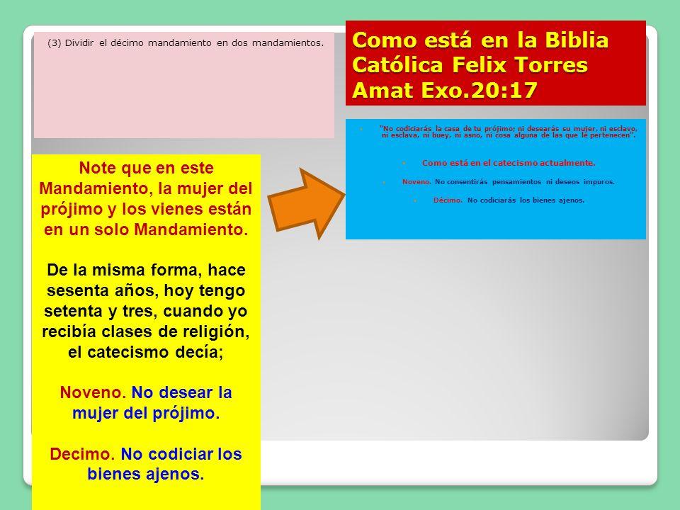 Como está en la Biblia Católica Felix Torres Amat Exo.20:17 (3) Dividir el décimo mandamiento en dos mandamientos. No codiciarás la casa de tu prójimo