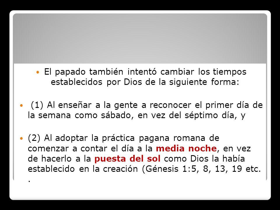 Y ¿Cómo cambió los tiempos predichos en la profecía de Daniel 7:25? El papado también intentó cambiar los tiempos establecidos por Dios de la siguient