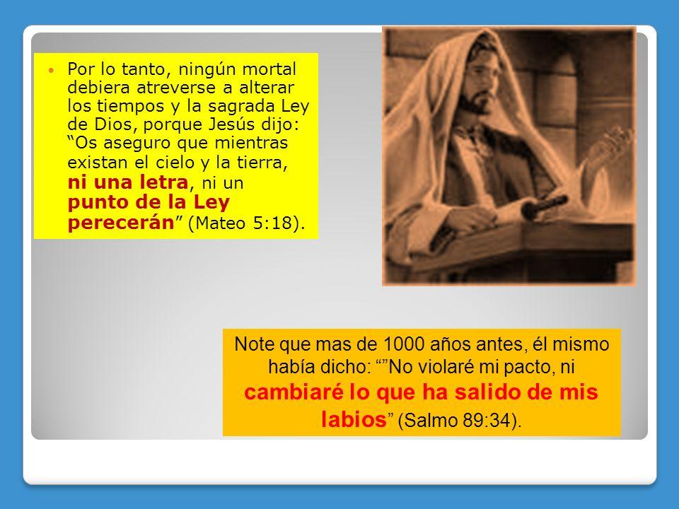 Por lo tanto, ningún mortal debiera atreverse a alterar los tiempos y la sagrada Ley de Dios, porque Jesús dijo: Os aseguro que mientras existan el ci