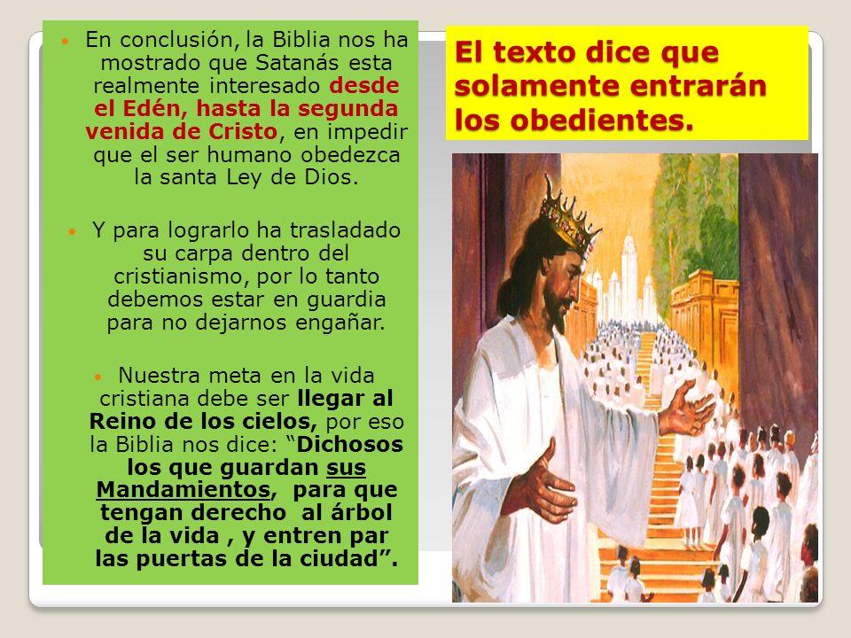 El texto dice que solamente entrarán los obedientes. En conclusión, la Biblia nos ha mostrado que Satanás esta realmente interesado desde el Edén, has