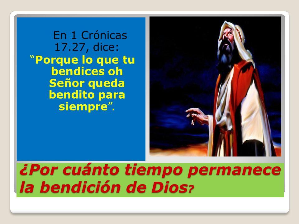 ¿Por cuánto tiempo permanece la bendición de Dios ? En 1 Crónicas 17.27, dice: Porque lo que tu bendices oh Señor queda bendito para siempre.